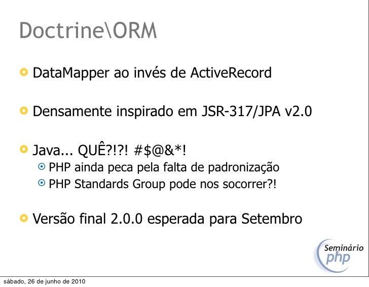 DoctrineORM         DataMapper ao invés de ActiveRecord          Densamente inspirado em JSR-317/JPA v2.0          Java...