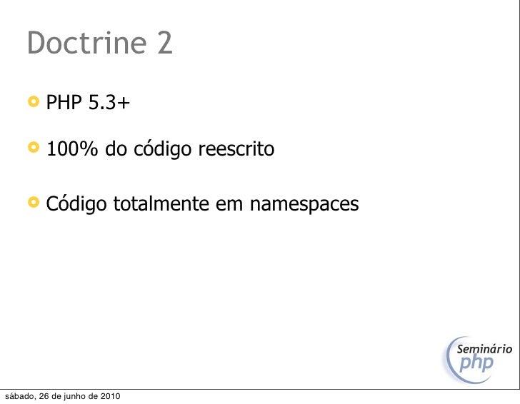 Doctrine 2         PHP 5.3+          100% do código reescrito          Código totalmente em namespaces     sábado, 26 d...