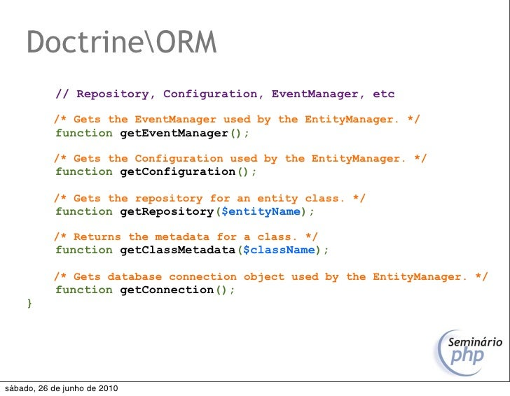 DoctrineORM            // Repository, Configuration, EventManager, etc             /* Gets the EventManager used by the En...