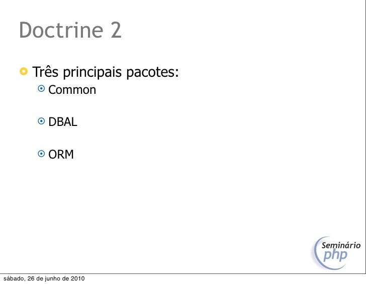 Doctrine 2         Três principais pacotes:             Common               DBAL               ORM     sábado, 26 de ...