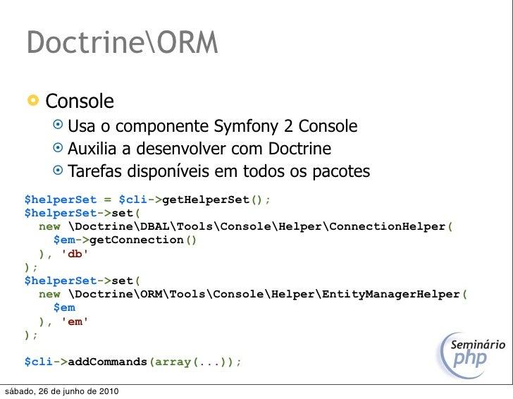 DoctrineORM         Console             Usa o componente Symfony 2 Console             Auxilia a desenvolver com Doctri...