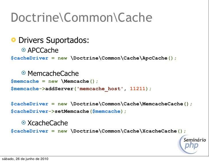 DoctrineCommonCache         Drivers Suportados:             APCCache      $cacheDriver = new DoctrineCommonCacheApcCache...