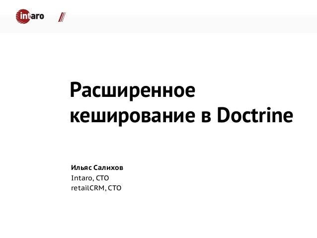 Расширенное кеширование в Doctrine Ильяс Салихов Intaro, CTO retailCRM, CTO
