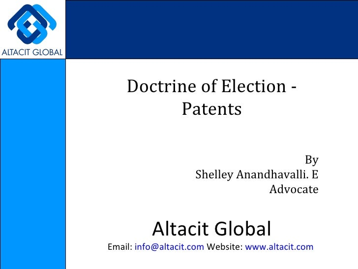 Doctrine of Election - Patents By Shelley Anandhavalli. E Advocate Altacit Global Email:  [email_address]  Website:  www.a...