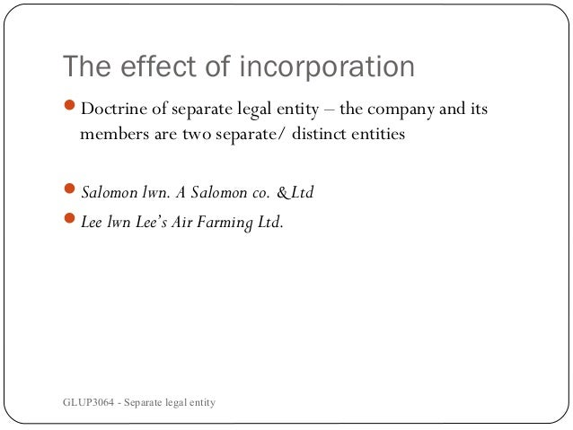 The effect of incorporation Doctrine of separate legal entity – the company and its  members are two separate/ distinct e...