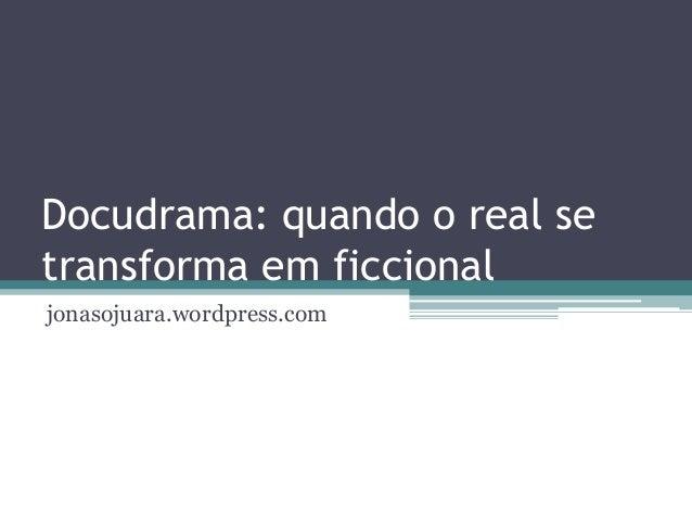 Docudrama: quando o real setransforma em ficcionaljonasojuara.wordpress.com