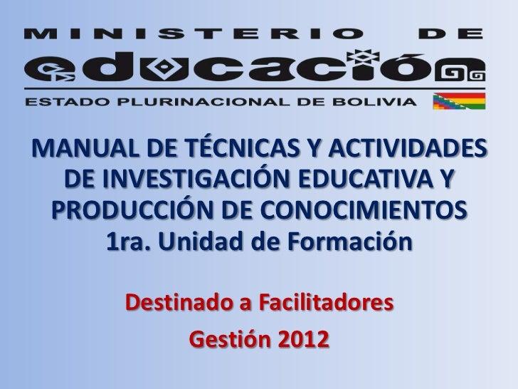 MANUAL DE TÉCNICAS Y ACTIVIDADES  DE INVESTIGACIÓN EDUCATIVA Y PRODUCCIÓN DE CONOCIMIENTOS     1ra. Unidad de Formación   ...