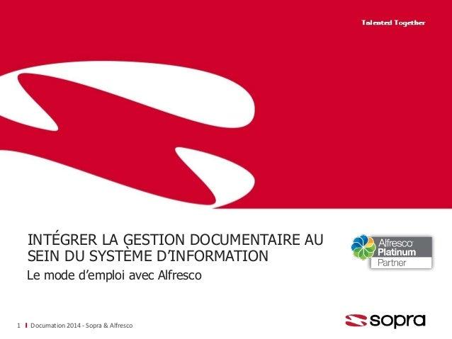 INTÉGRER LA GESTION DOCUMENTAIRE AU SEIN DU SYSTÈME D'INFORMATION Le mode d'emploi avec Alfresco Documation 2014 - Sopra &...