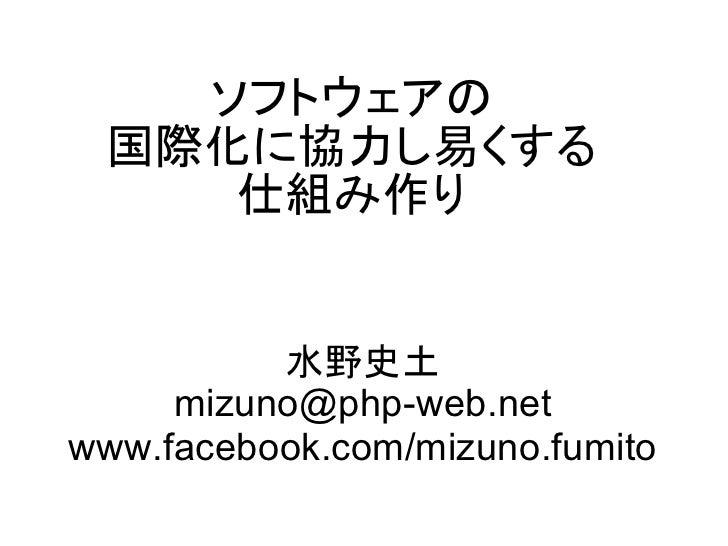 ソフトウェアの 国際化に協力し易くする    仕組み作り          水野史土     mizuno@php-web.netwww.facebook.com/mizuno.fumito