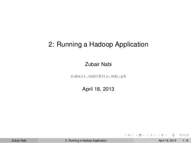 2: Running a Hadoop ApplicationZubair Nabizubair.nabi@itu.edu.pkApril 18, 2013Zubair Nabi 2: Running a Hadoop Application ...