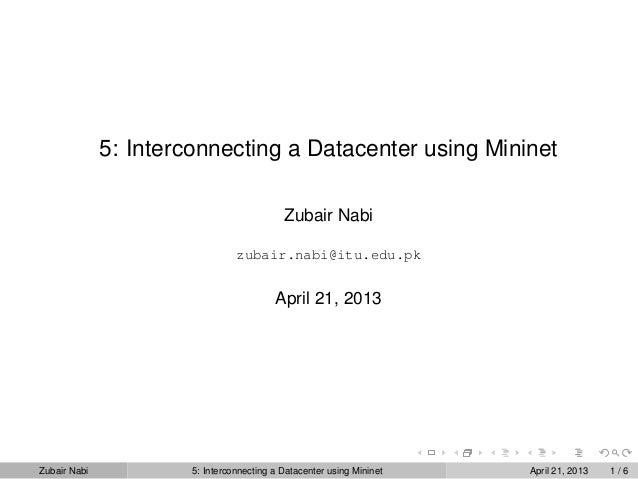 5: Interconnecting a Datacenter using MininetZubair Nabizubair.nabi@itu.edu.pkApril 21, 2013Zubair Nabi 5: Interconnecting...