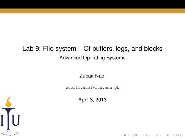 Lab 9: File system – Of buffers, logs, and blocks Advanced Operating Systems  Zubair Nabi zubair.nabi@itu.edu.pk  April 3,...