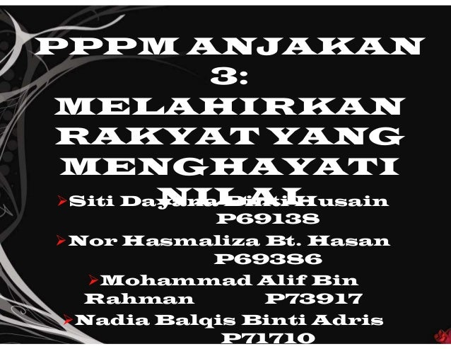 PPPM ANJAKAN 3: MELAHIRKAN RAKYAT YANG MENGHAYATI NILAISiti Dayana Binti Husain P69138 Nor Hasmaliza Bt. Hasan P69386 M...