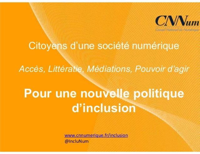 www.cnnumerique.fr/inclusion @IncluNum Citoyens d'une société numérique Accès, Littératie, Médiations, Pouvoir d'agir Pour...