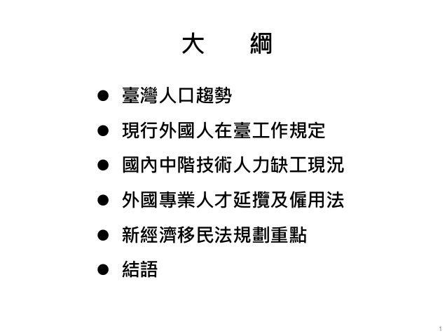 大 綱 1  臺灣人口趨勢  現行外國人在臺工作規定  國內中階技術人力缺工現況  外國專業人才延攬及僱用法  新經濟移民法規劃重點  結語