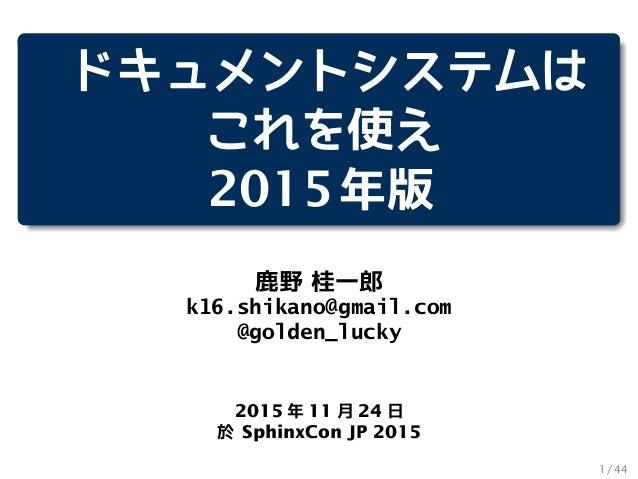 ドキュメントシステムは これを使え 2015年版 鹿野 桂一郎 k16.shikano@gmail.com @golden_lucky 2015 年 11 月 24 日 於 SphinxCon JP 2015 1 / 44