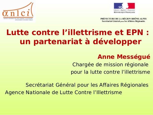 Lutte contre l'illettrisme et EPN : un partenariat à développer Anne Mességué Chargée de mission régionale pour la lutte c...