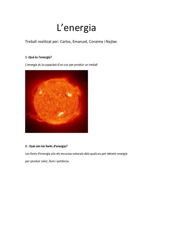 L'energiaTreball realitzat per: Carlos, Emanuel, Coraima i Najlae.1 -Què és lenergia?Lenergia és la capacitat dun cos per ...