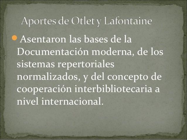 Asentaron las bases de la Documentación moderna, de los sistemas repertoriales normalizados, y del concepto de cooperació...