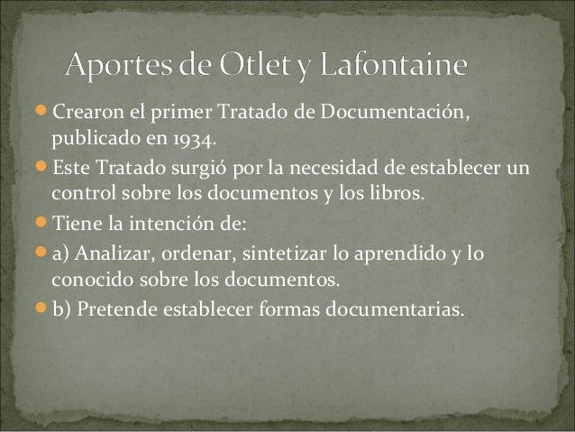 Crearon el primer Tratado de Documentación, publicado en 1934.Este Tratado surgió por la necesidad de establecer un cont...