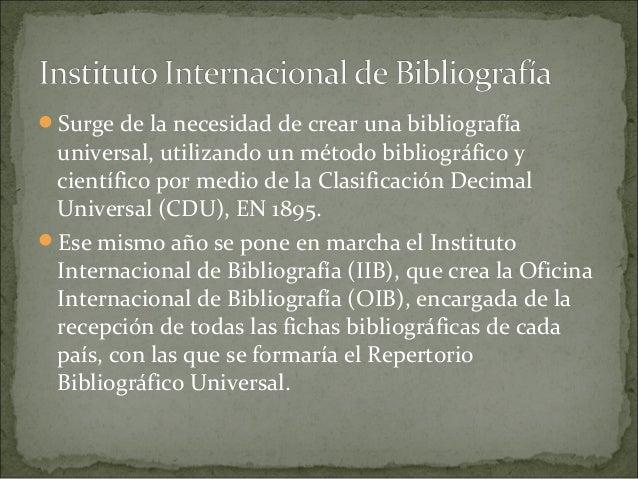 Surge de la necesidad de crear una bibliografía universal, utilizando un método bibliográfico y científico por medio de l...