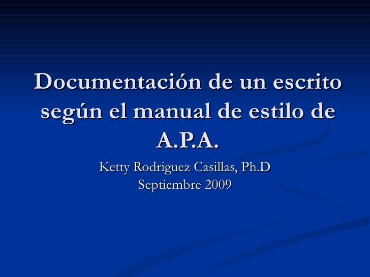 Documentación de un escrito según el manual de estilo de A.P.A. Ketty Rodriguez Casillas, Ph.D Septiembre 2009