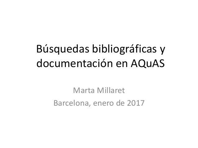 Búsquedas bibliográficas y documentación en AQuAS Marta Millaret Barcelona, enero de 2017