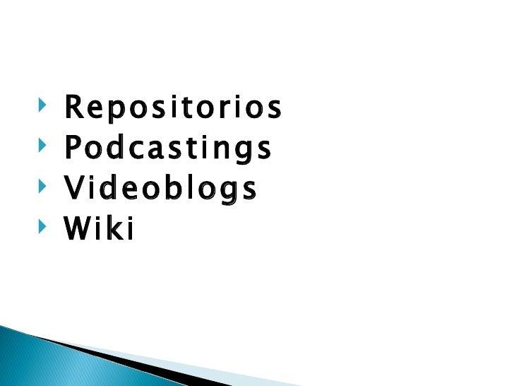 <ul><li>Repositorios  </li></ul><ul><li>Podcastings </li></ul><ul><li>Videoblogs  </li></ul><ul><li>Wiki </li></ul>