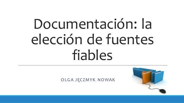 Documentación: la elección de fuentes fiables OLGA JĘCZMYK NOWAK