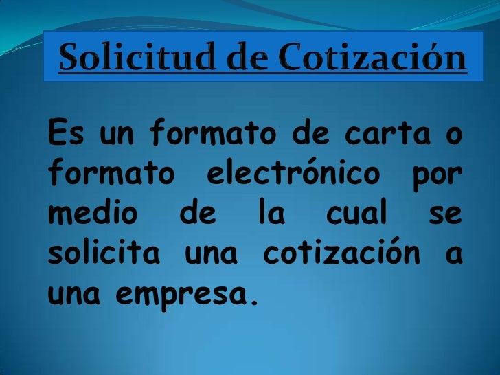 Solicitud de Cotización<br />Es un formato de carta o formato electrónico por medio de la cual se solicita una cotización ...