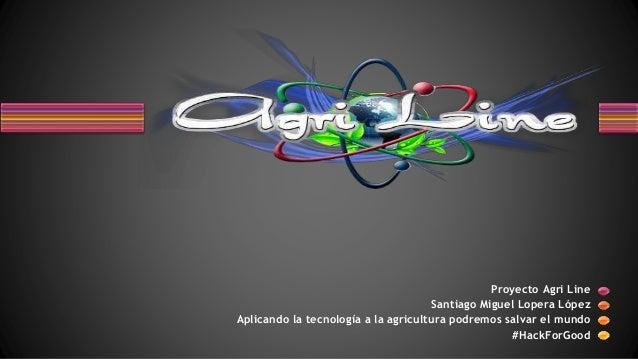 Proyecto Agri Line Santiago Miguel Lopera López Aplicando la tecnología a la agricultura podremos salvar el mundo #HackFor...