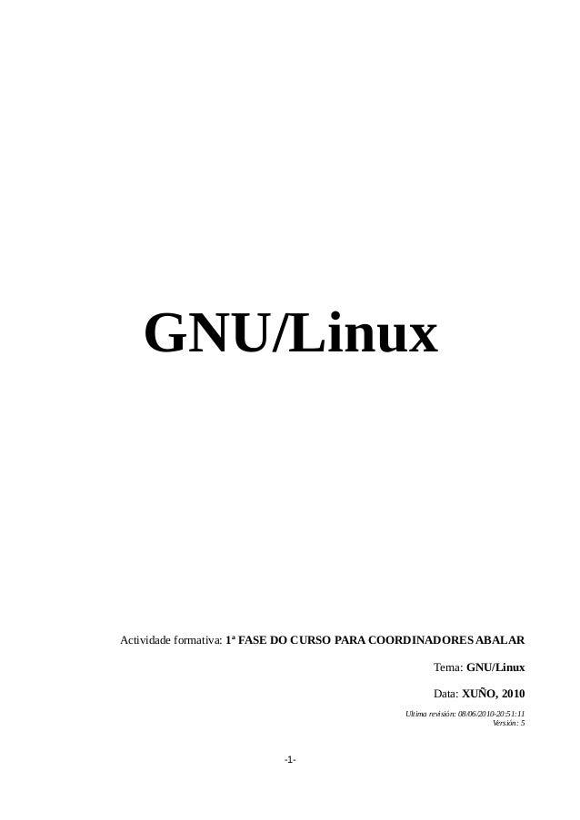 GNU/Linux Actividade formativa: 1ª FASE DO CURSO PARA COORDINADORES ABALAR Tema: GNU/Linux Data: XUÑO, 2010 Ultima revisió...