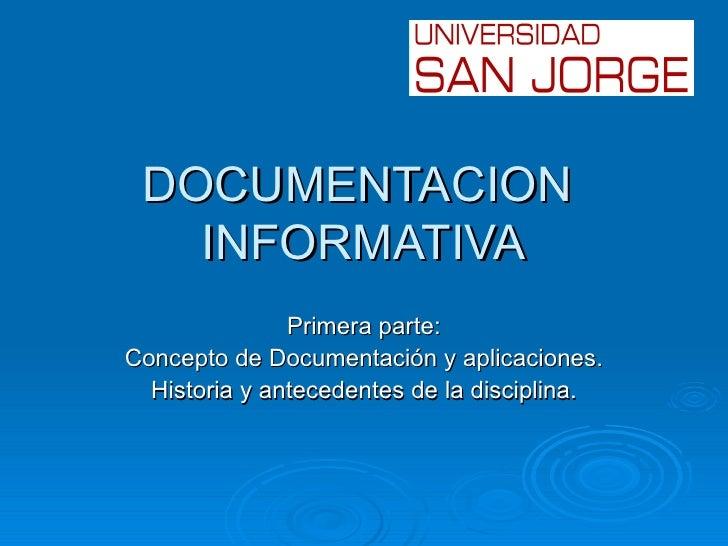 DOCUMENTACION   INFORMATIVA               Primera parte:Concepto de Documentación y aplicaciones.  Historia y antecedentes...