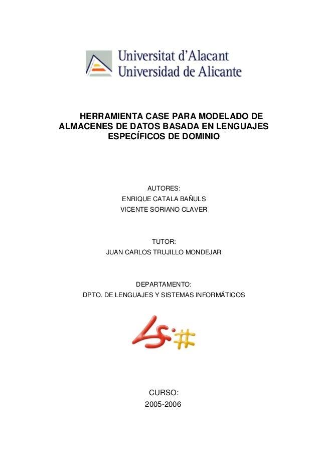 HERRAMIENTA CASE PARA MODELADO DE ALMACENES DE DATOS BASADA EN LENGUAJES ESPECÍFICOS DE DOMINIO AUTORES: ENRIQUE CATALA BA...