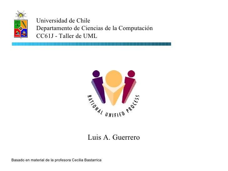Luis A. Guerrero Universidad de Chile Departamento de Ciencias de la Computación CC61J - Taller de UML Basado en material ...