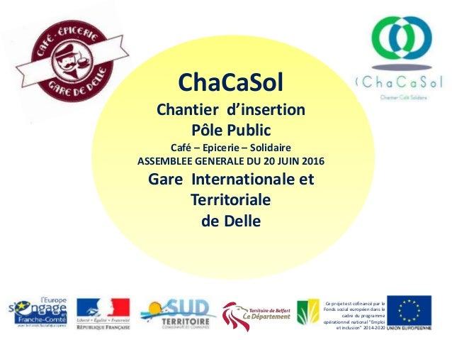ChaCaSol Chantier d'insertion Pôle Public Café – Epicerie – Solidaire ASSEMBLEE GENERALE DU 20 JUIN 2016 Gare Internationa...