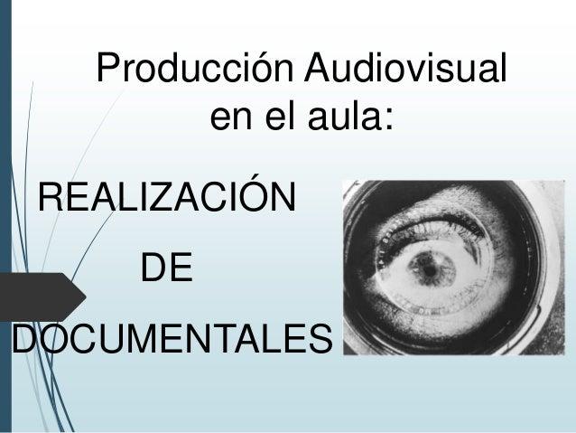 Producción Audiovisual en el aula: REALIZACIÓN DE DOCUMENTALES