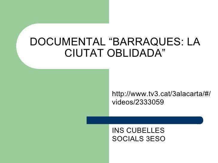 """DOCUMENTAL """"BARRAQUES: LA CIUTAT OBLIDADA"""" http://www.tv3.cat/3alacarta/#/videos/2333059 INS CUBELLES SOCIALS 3ESO"""