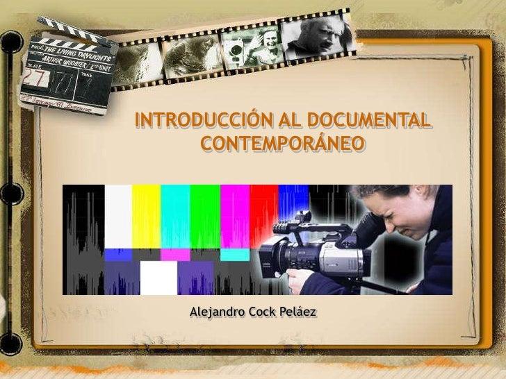 INTRODUCCIÓN AL DOCUMENTAL       CONTEMPORÁNEO         Alejandro Cock Peláez