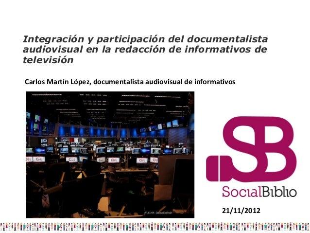 Integración y participación del documentalistaaudiovisual en la redacción de informativos detelevisiónCarlos Martín López,...