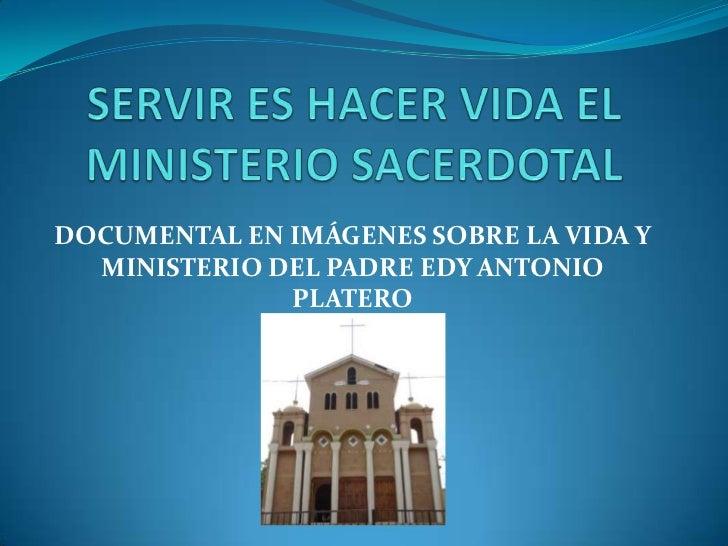 SERVIR ES HACER VIDA EL MINISTERIO SACERDOTAL<br />DOCUMENTAL EN IMÁGENES SOBRE LA VIDA Y MINISTERIO DEL PADRE EDY ANTONIO...