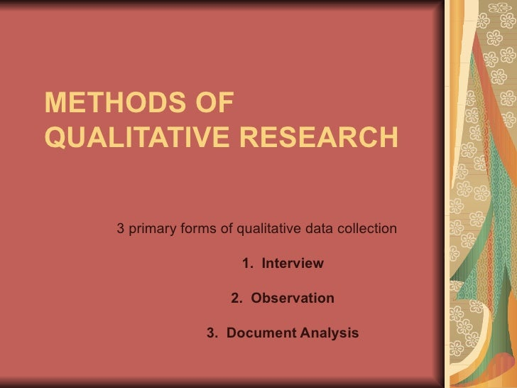 METHODS OF QUALITATIVE RESEARCH 3 primary forms of qualitative data collection 1.  Interview 2.  Observation 3.  Document ...
