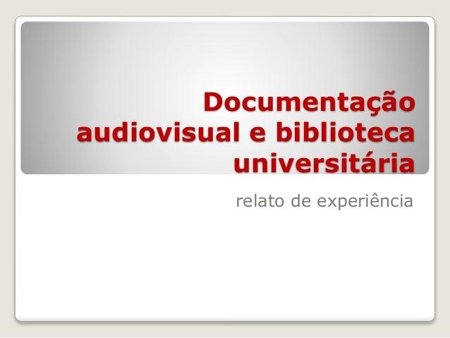 Documentação  audiovisual e biblioteca  universitária  relato de experiência