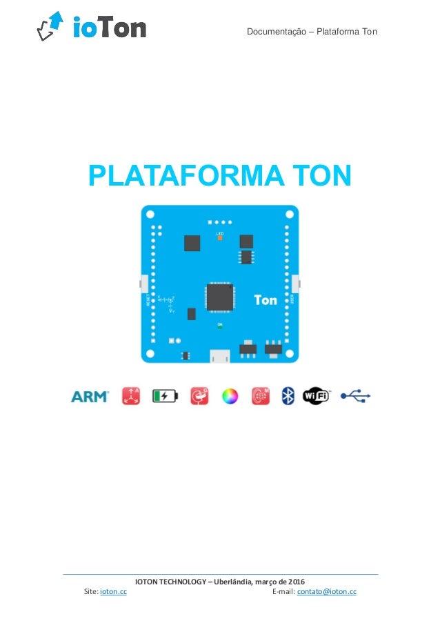 Documentação – Plataforma Ton IOTON TECHNOLOGY – Uberlândia, março de 2016 Site: ioton.cc E-mail: contato@ioton.cc PLATAFO...