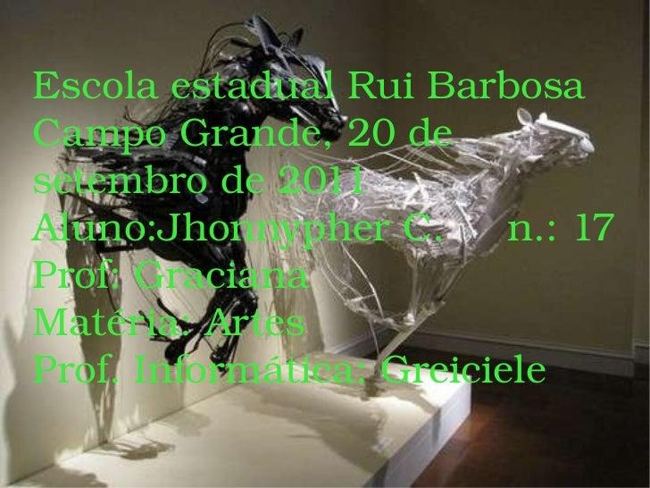 Escola estadual Rui Barbosa Campo Grande, 20 de setembro de 2011 Aluno:Jhonnypher C.  n.: 17 Prof: Graciana  Matéria: Arte...