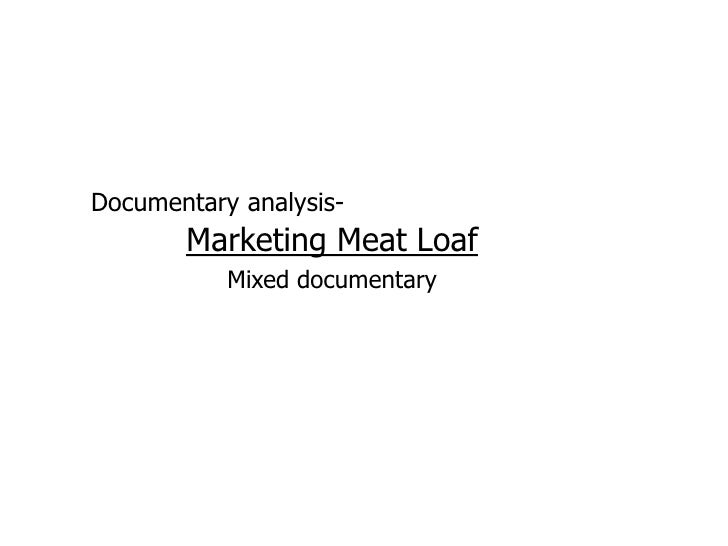 Documentary analysis-       Marketing Meat Loaf           Mixed documentary