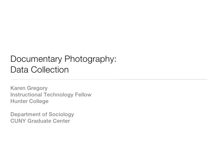 Documentary Photography:Data CollectionKaren GregoryInstructional Technology FellowHunter CollegeDepartment of SociologyCU...