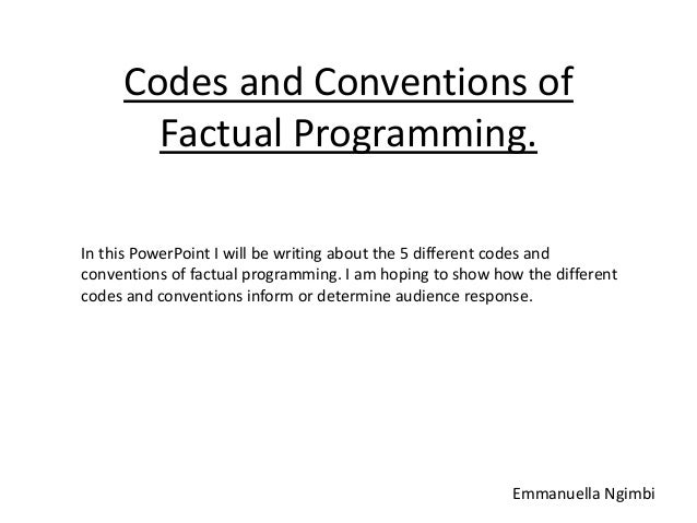 Codes and Conventions of Factual Programming. In this PowerPoint I will be writing about the 5 different codes and convent...