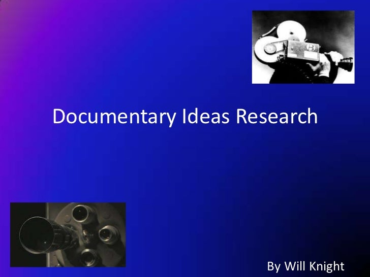 Documentary Ideas Research                    By Will Knight