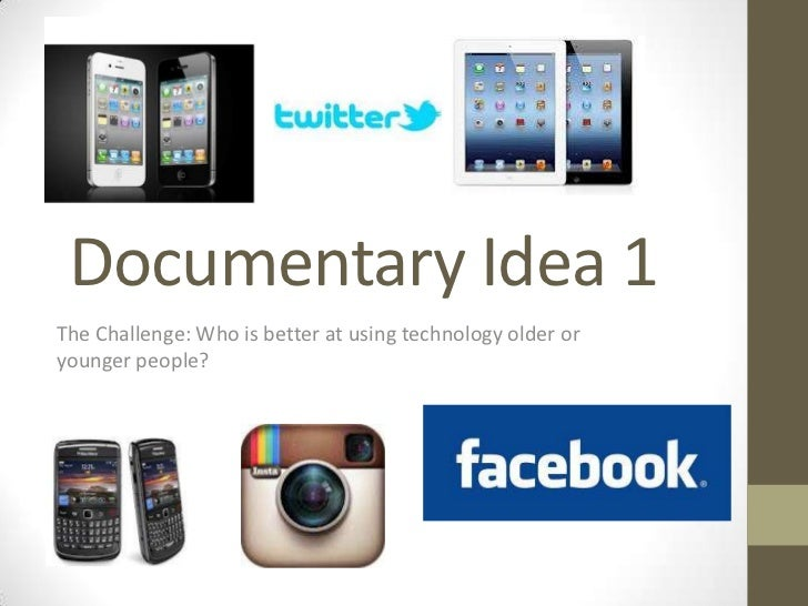 Documentary Idea 1The Challenge: Who is better at using technology older oryounger people?
